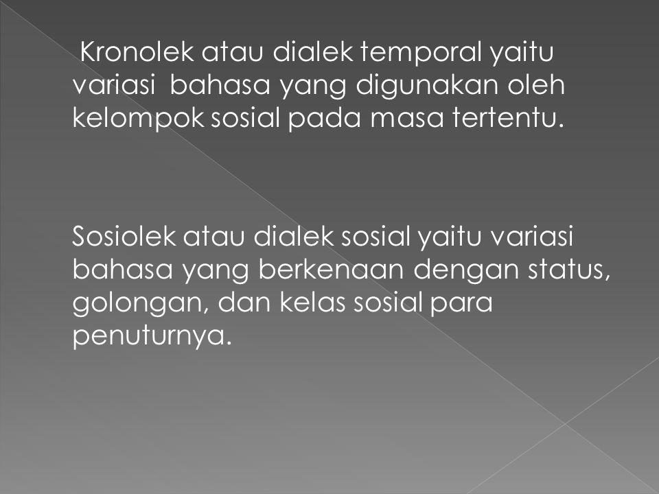 Kronolek atau dialek temporal yaitu variasi bahasa yang digunakan oleh kelompok sosial pada masa tertentu.