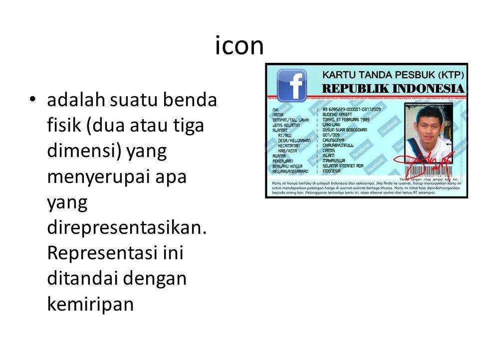 icon adalah suatu benda fisik (dua atau tiga dimensi) yang menyerupai apa yang direpresentasikan.