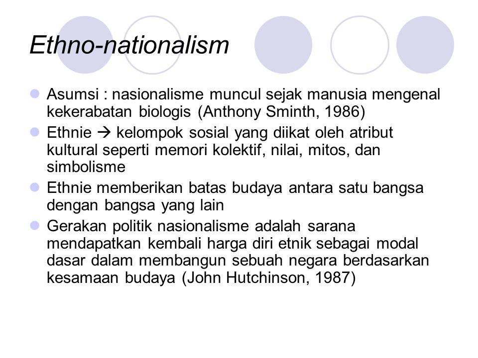 Ethno-nationalism Asumsi : nasionalisme muncul sejak manusia mengenal kekerabatan biologis (Anthony Sminth, 1986)