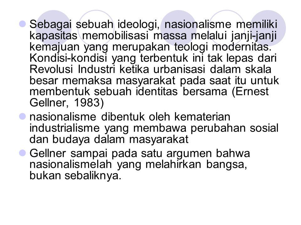 Sebagai sebuah ideologi, nasionalisme memiliki kapasitas memobilisasi massa melalui janji-janji kemajuan yang merupakan teologi modernitas. Kondisi-kondisi yang terbentuk ini tak lepas dari Revolusi Industri ketika urbanisasi dalam skala besar memaksa masyarakat pada saat itu untuk membentuk sebuah identitas bersama (Ernest Gellner, 1983)