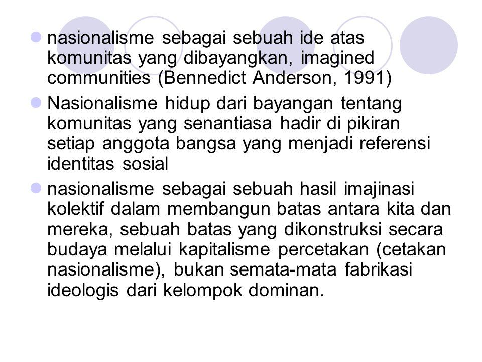 nasionalisme sebagai sebuah ide atas komunitas yang dibayangkan, imagined communities (Bennedict Anderson, 1991)