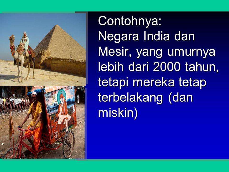 Contohnya: Negara India dan Mesir, yang umurnya lebih dari 2000 tahun, tetapi mereka tetap terbelakang (dan miskin)