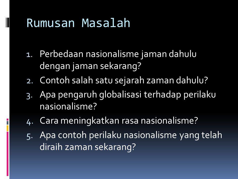 Rumusan Masalah Perbedaan nasionalisme jaman dahulu dengan jaman sekarang Contoh salah satu sejarah zaman dahulu