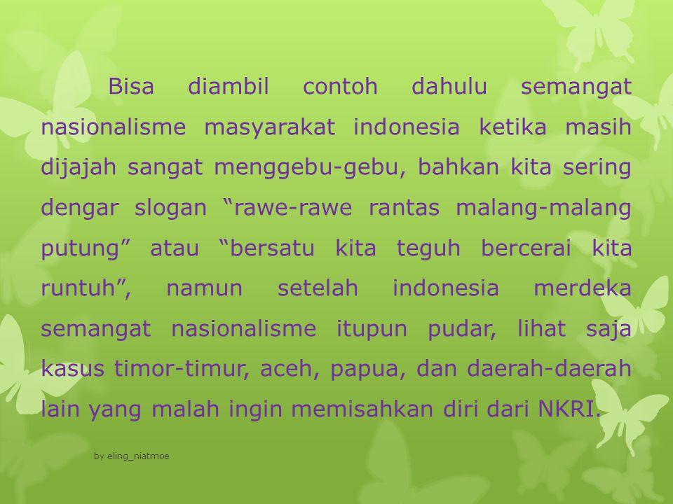 Bisa diambil contoh dahulu semangat nasionalisme masyarakat indonesia ketika masih dijajah sangat menggebu-gebu, bahkan kita sering dengar slogan rawe-rawe rantas malang-malang putung atau bersatu kita teguh bercerai kita runtuh , namun setelah indonesia merdeka semangat nasionalisme itupun pudar, lihat saja kasus timor-timur, aceh, papua, dan daerah-daerah lain yang malah ingin memisahkan diri dari NKRI.