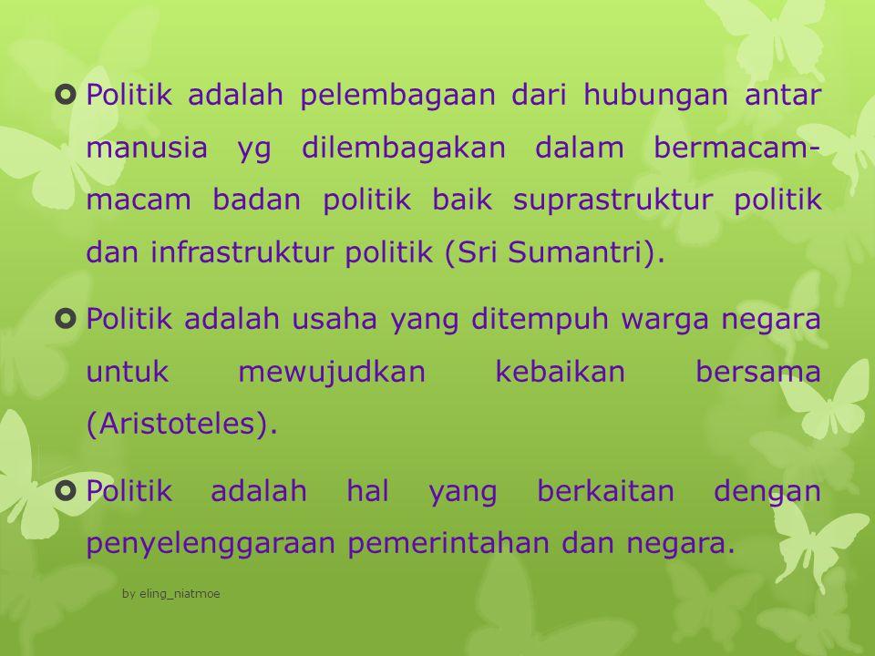 Politik adalah pelembagaan dari hubungan antar manusia yg dilembagakan dalam bermacam- macam badan politik baik suprastruktur politik dan infrastruktur politik (Sri Sumantri).