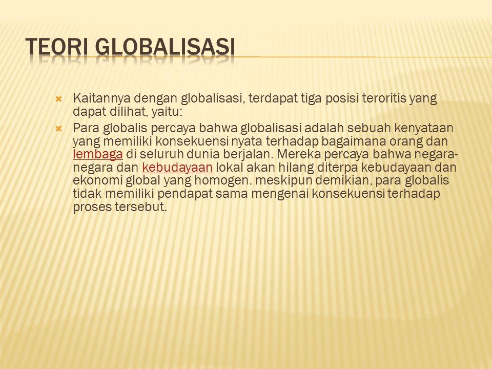 TEORI GLOBALISASI Kaitannya dengan globalisasi, terdapat tiga posisi teroritis yang dapat dilihat, yaitu: