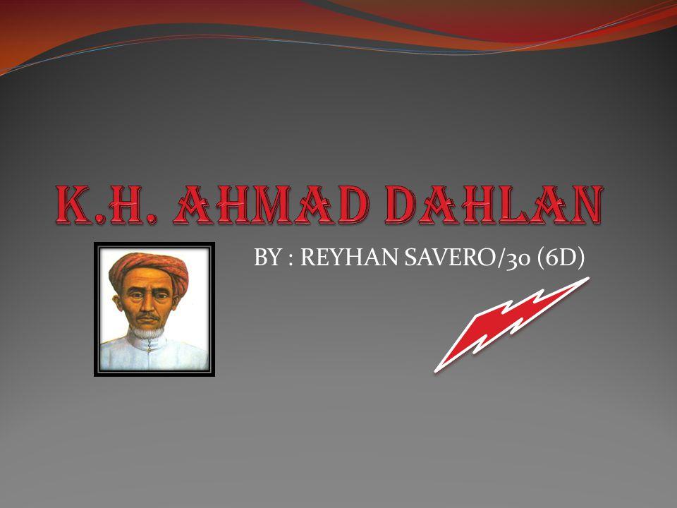 K.H. Ahmad Dahlan BY : REYHAN SAVERO/30 (6D)