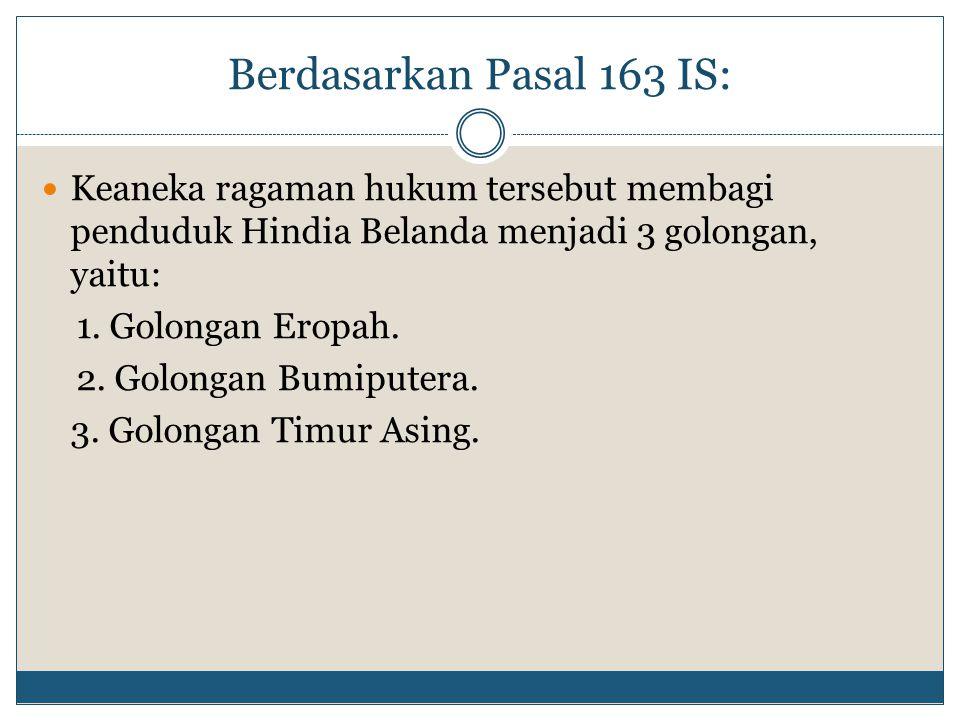 Berdasarkan Pasal 163 IS: Keaneka ragaman hukum tersebut membagi penduduk Hindia Belanda menjadi 3 golongan, yaitu: