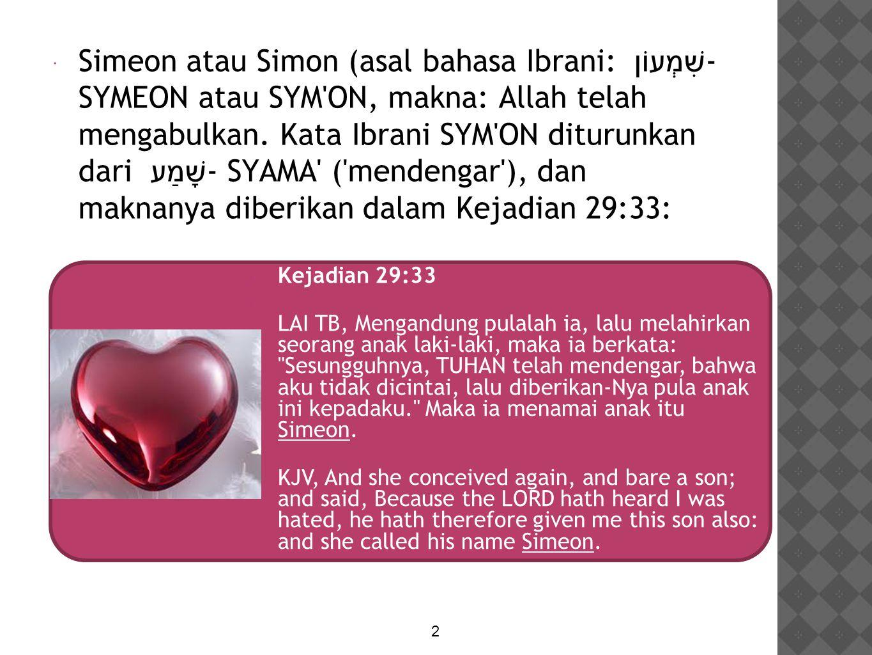 Simeon atau Simon (asal bahasa Ibrani: שִׁמְעוֹן - SYMEON atau SYM ON, makna: Allah telah mengabulkan. Kata Ibrani SYM ON diturunkan dari שָׁמַע - SYAMA ( mendengar ), dan maknanya diberikan dalam Kejadian 29:33: