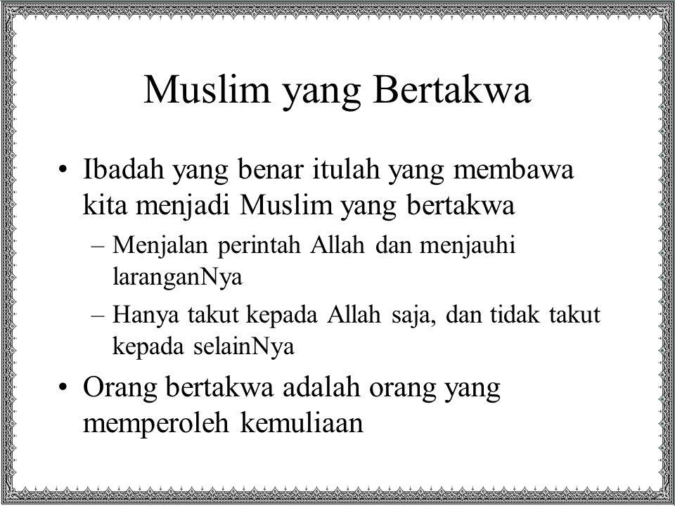 Muslim yang Bertakwa Ibadah yang benar itulah yang membawa kita menjadi Muslim yang bertakwa. Menjalan perintah Allah dan menjauhi laranganNya.