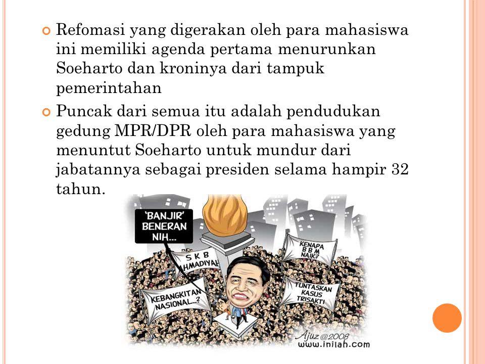 Refomasi yang digerakan oleh para mahasiswa ini memiliki agenda pertama menurunkan Soeharto dan kroninya dari tampuk pemerintahan