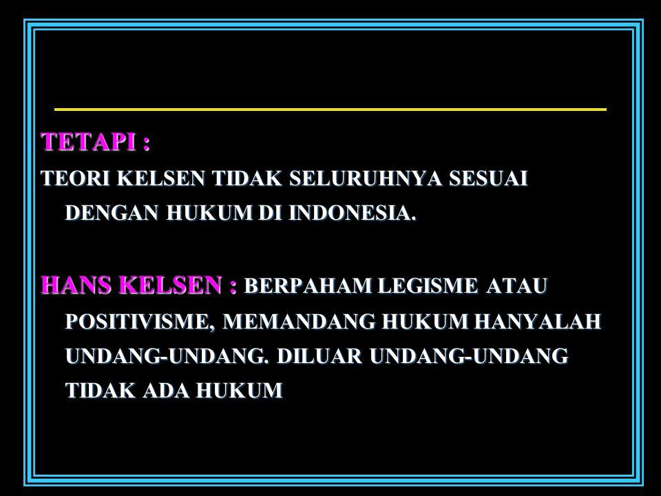 TETAPI : TEORI KELSEN TIDAK SELURUHNYA SESUAI DENGAN HUKUM DI INDONESIA.