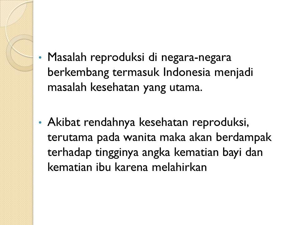 Masalah reproduksi di negara-negara berkembang termasuk Indonesia menjadi masalah kesehatan yang utama.