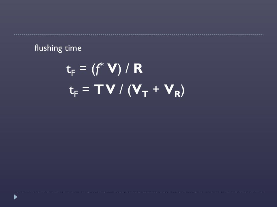 flushing time tF = (f* V) / R tF = T V / (VT + VR)
