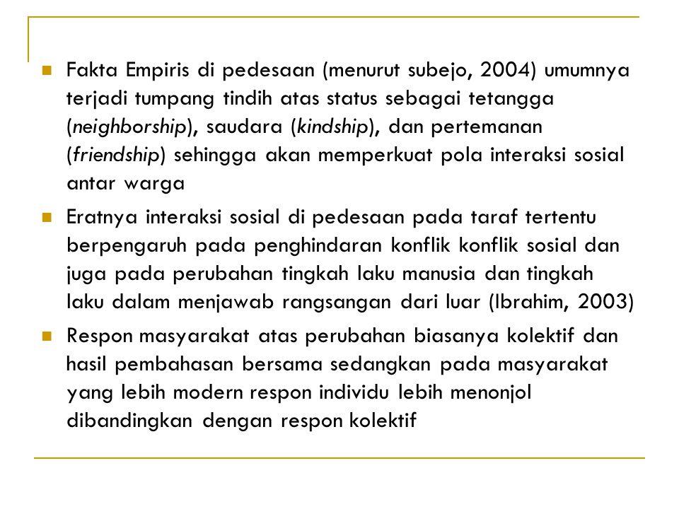 Fakta Empiris di pedesaan (menurut subejo, 2004) umumnya terjadi tumpang tindih atas status sebagai tetangga (neighborship), saudara (kindship), dan pertemanan (friendship) sehingga akan memperkuat pola interaksi sosial antar warga