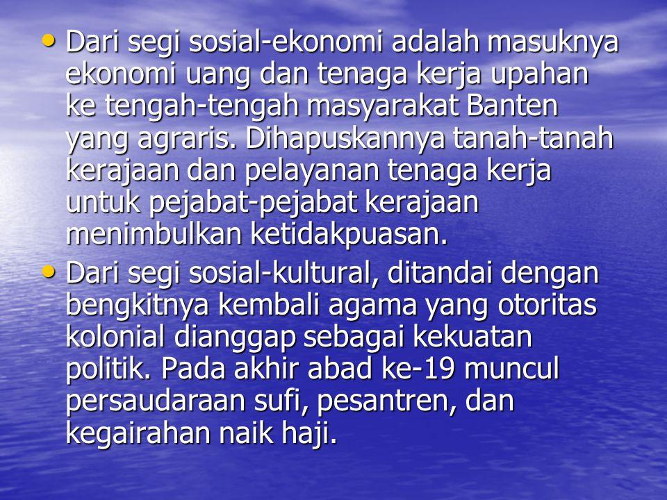 Dari segi sosial-ekonomi adalah masuknya ekonomi uang dan tenaga kerja upahan ke tengah-tengah masyarakat Banten yang agraris. Dihapuskannya tanah-tanah kerajaan dan pelayanan tenaga kerja untuk pejabat-pejabat kerajaan menimbulkan ketidakpuasan.
