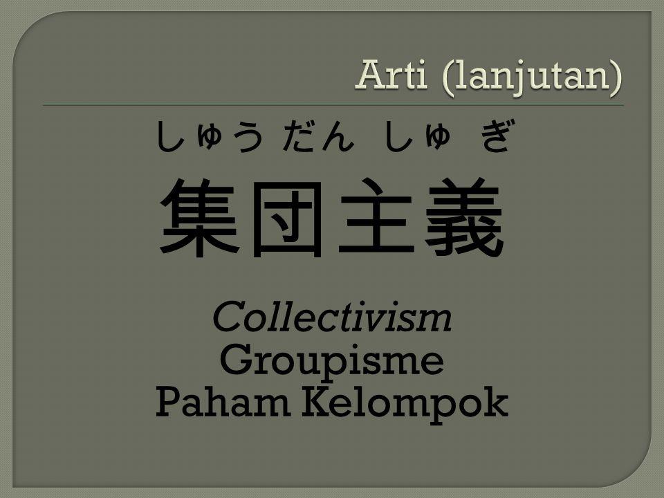Arti (lanjutan) しゅう だん しゅ ぎ 集団主義 Collectivism Groupisme Paham Kelompok
