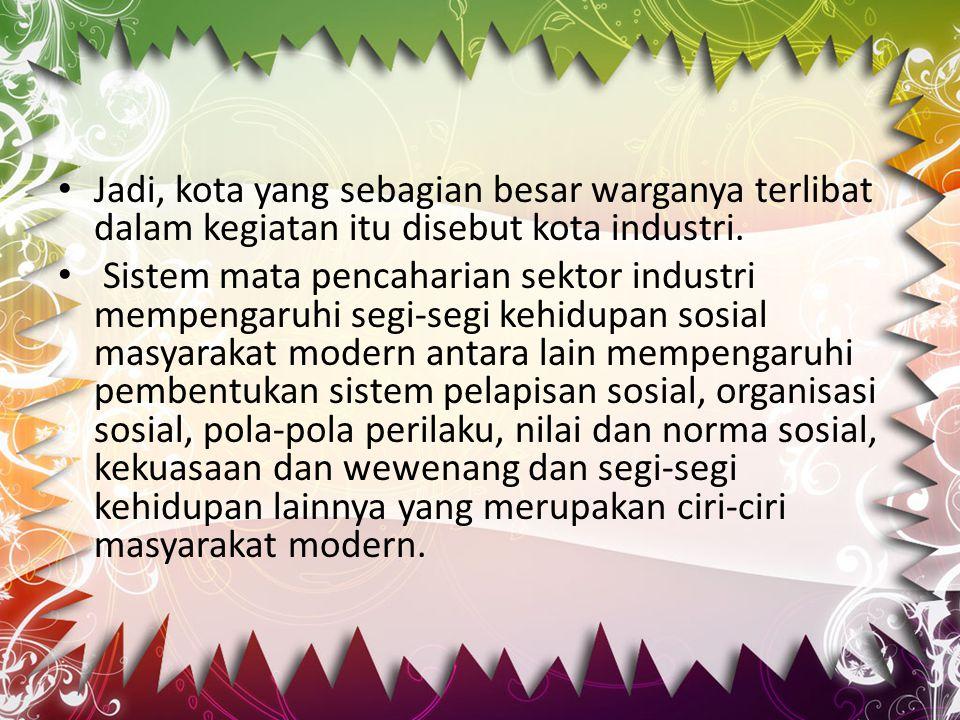Jadi, kota yang sebagian besar warganya terlibat dalam kegiatan itu disebut kota industri.