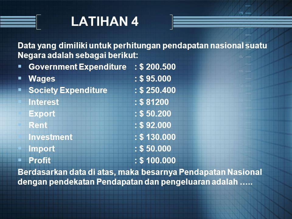 LATIHAN 4 Data yang dimiliki untuk perhitungan pendapatan nasional suatu Negara adalah sebagai berikut: