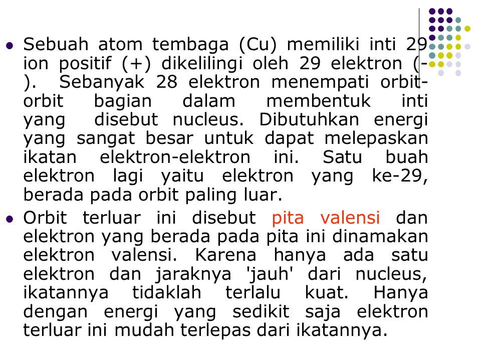 Sebuah atom tembaga (Cu) memiliki inti 29 ion positif (+) dikelilingi oleh 29 elektron (-). Sebanyak 28 elektron menempati orbit-orbit bagian dalam membentuk inti yang disebut nucleus. Dibutuhkan energi yang sangat besar untuk dapat melepaskan ikatan elektron-elektron ini. Satu buah elektron lagi yaitu elektron yang ke-29, berada pada orbit paling luar.