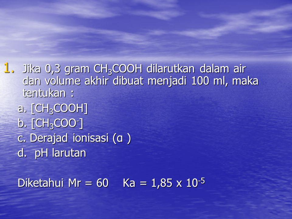 Jika 0,3 gram CH3COOH dilarutkan dalam air dan volume akhir dibuat menjadi 100 ml, maka tentukan :
