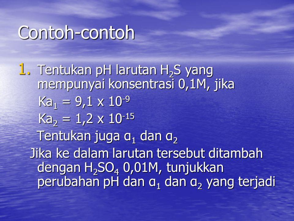 Contoh-contoh Tentukan pH larutan H2S yang mempunyai konsentrasi 0,1M, jika. Ka1 = 9,1 x 10-9. Ka2 = 1,2 x 10-15.