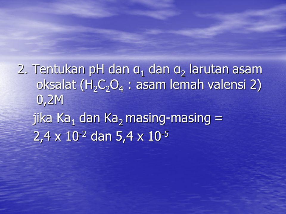 2. Tentukan pH dan α1 dan α2 larutan asam oksalat (H2C2O4 : asam lemah valensi 2) 0,2M