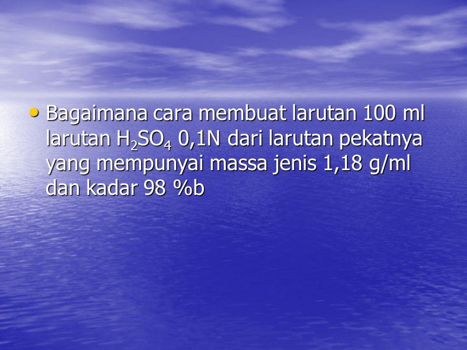 Bagaimana cara membuat larutan 100 ml larutan H2SO4 0,1N dari larutan pekatnya yang mempunyai massa jenis 1,18 g/ml dan kadar 98 %b