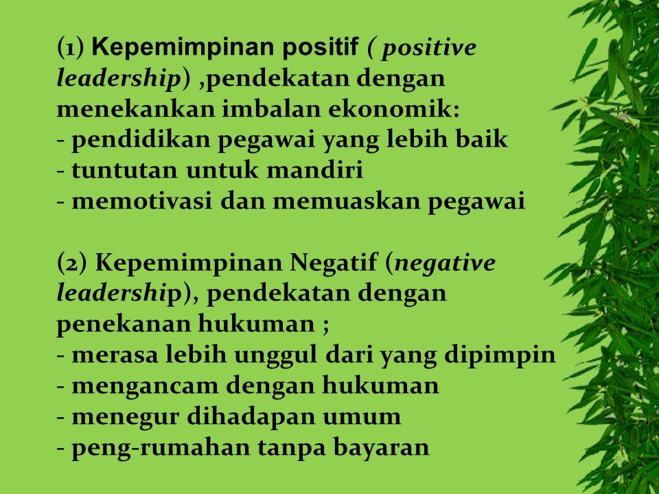 (1) Kepemimpinan positif ( positive leadership) ,pendekatan dengan menekankan imbalan ekonomik: - pendidikan pegawai yang lebih baik - tuntutan untuk mandiri - memotivasi dan memuaskan pegawai (2) Kepemimpinan Negatif (negative leadership), pendekatan dengan penekanan hukuman ; - merasa lebih unggul dari yang dipimpin - mengancam dengan hukuman - menegur dihadapan umum - peng-rumahan tanpa bayaran