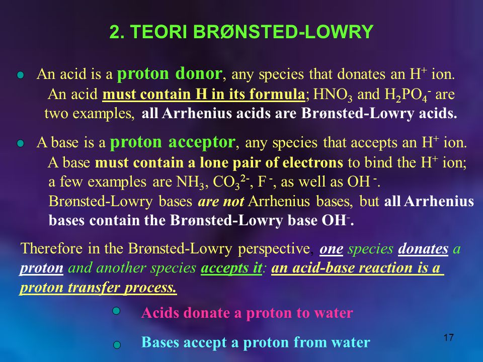 2. TEORI BRØNSTED-LOWRY An acid is a proton donor, any species that donates an H+ ion. An acid must contain H in its formula; HNO3 and H2PO4- are.