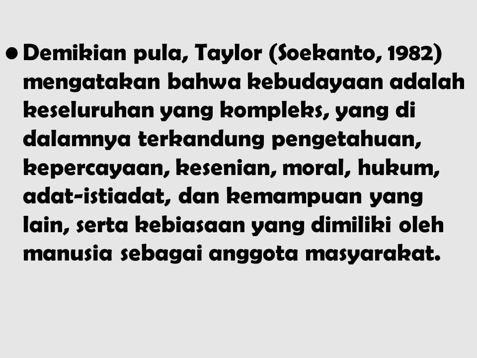 Demikian pula, Taylor (Soekanto, 1982) mengatakan bahwa kebudayaan adalah keseluruhan yang kompleks, yang di dalamnya terkandung pengetahuan, kepercayaan, kesenian, moral, hukum, adat-istiadat, dan kemampuan yang lain, serta kebiasaan yang dimiliki oleh manusia sebagai anggota masyarakat.