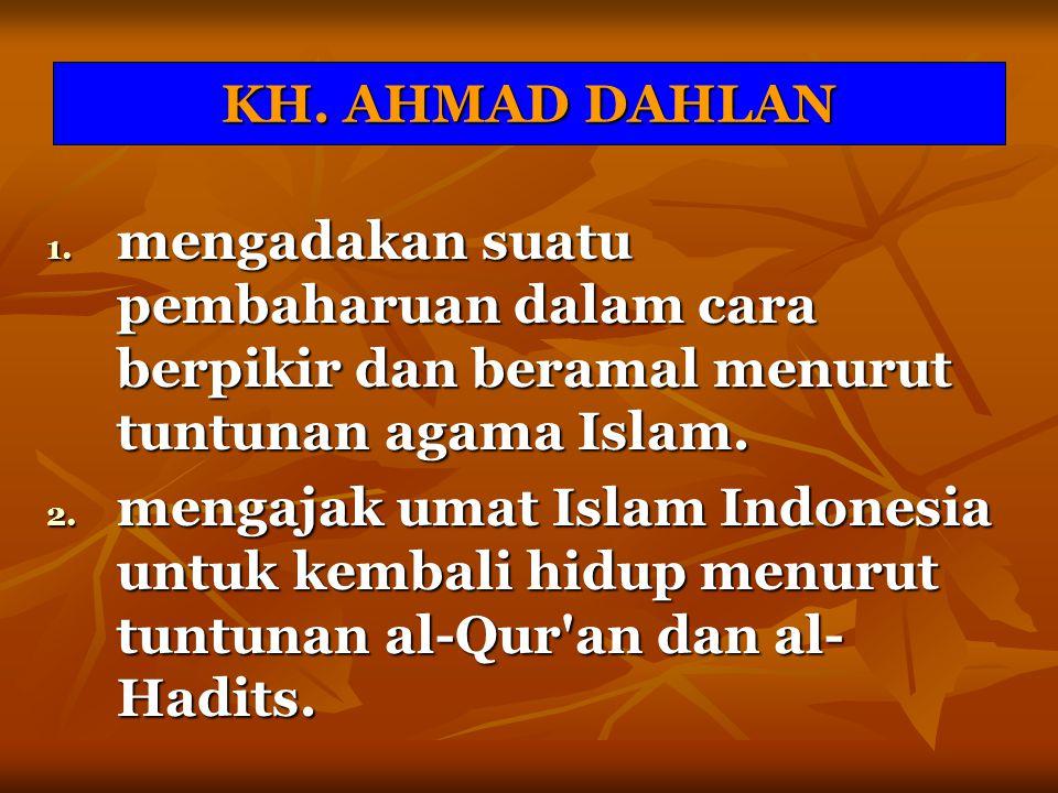 KH. AHMAD DAHLAN mengadakan suatu pembaharuan dalam cara berpikir dan beramal menurut tuntunan agama Islam.