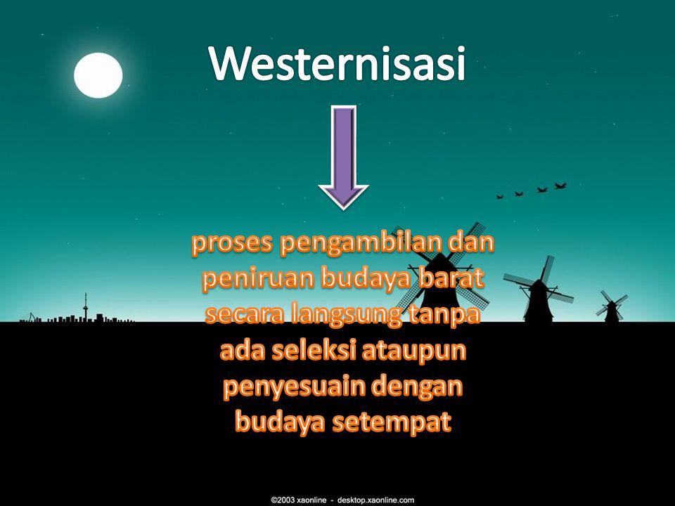 Westernisasi proses pengambilan dan peniruan budaya barat secara langsung tanpa ada seleksi ataupun penyesuain dengan budaya setempat.