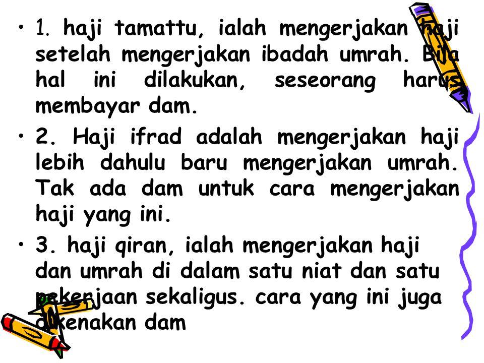 1. haji tamattu, ialah mengerjakan haji setelah mengerjakan ibadah umrah. Bila hal ini dilakukan, seseorang harus membayar dam.