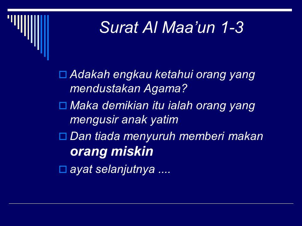 Surat Al Maa'un 1-3 Adakah engkau ketahui orang yang mendustakan Agama Maka demikian itu ialah orang yang mengusir anak yatim.