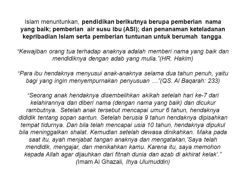 Islam menuntunkan, pendidikan berikutnya berupa pemberian nama yang baik; pemberian air susu ibu (ASI); dan penanaman keteladanan kepribadian Islam serta pemberian tuntunan untuk berumah tangga.