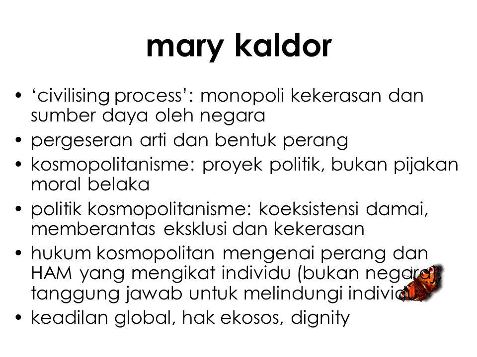 mary kaldor 'civilising process': monopoli kekerasan dan sumber daya oleh negara. pergeseran arti dan bentuk perang.