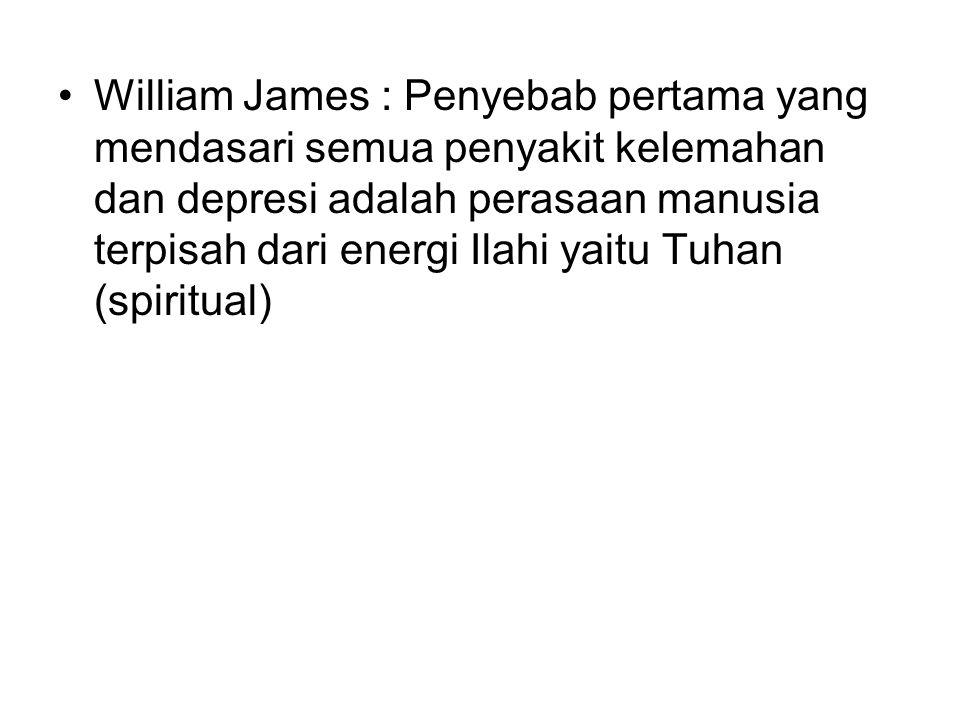 William James : Penyebab pertama yang mendasari semua penyakit kelemahan dan depresi adalah perasaan manusia terpisah dari energi Ilahi yaitu Tuhan (spiritual)