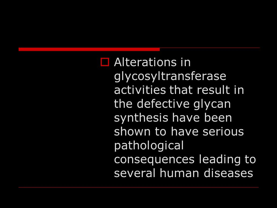 Alterations in glycosyltransferase activities that result in the defective glycan synthesis have been shown to have serious pathological consequences leading to several human diseases