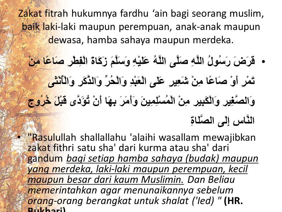 Zakat fitrah hukumnya fardhu 'ain bagi seorang muslim, baik laki-laki maupun perempuan, anak-anak maupun dewasa, hamba sahaya maupun merdeka.