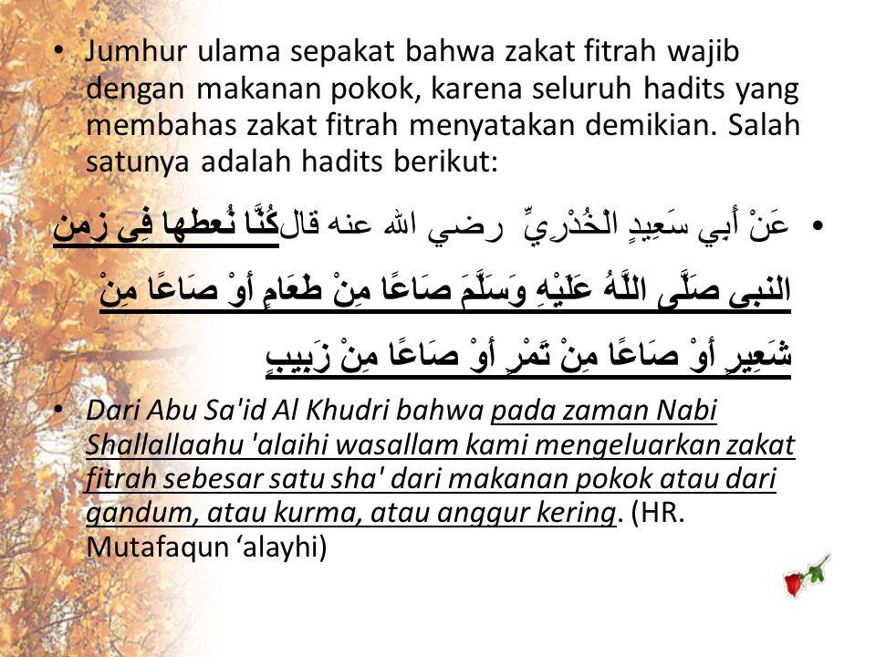 Jumhur ulama sepakat bahwa zakat fitrah wajib dengan makanan pokok, karena seluruh hadits yang membahas zakat fitrah menyatakan demikian. Salah satunya adalah hadits berikut: