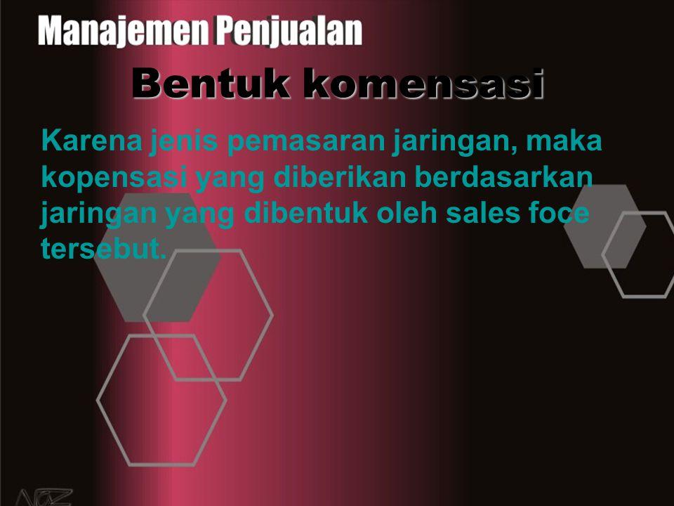 Bentuk komensasi Karena jenis pemasaran jaringan, maka kopensasi yang diberikan berdasarkan jaringan yang dibentuk oleh sales foce tersebut.