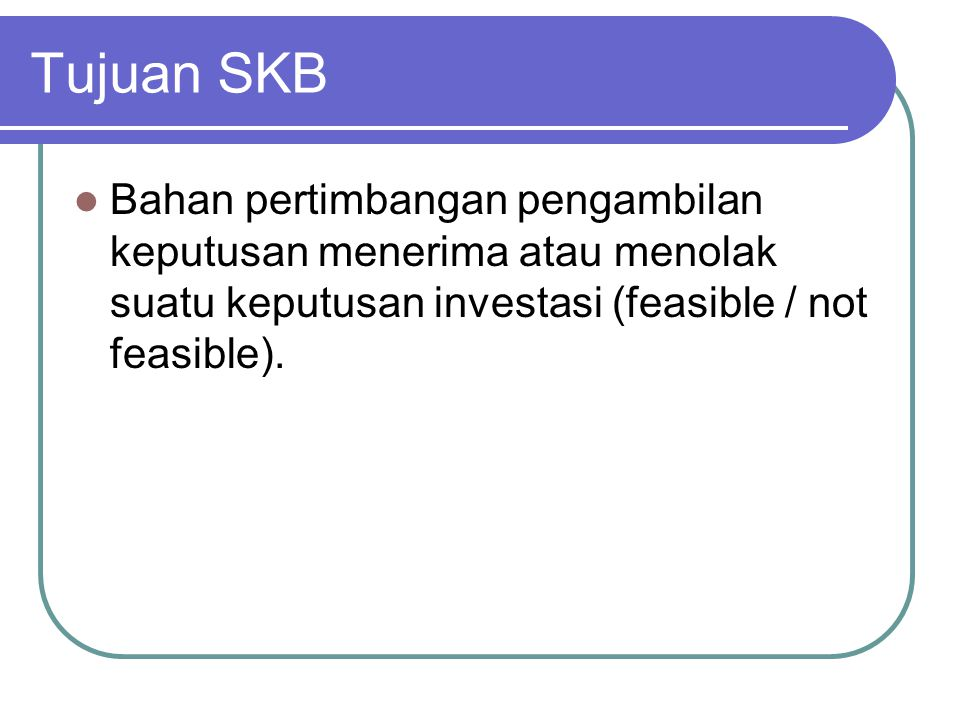 Tujuan SKB Bahan pertimbangan pengambilan keputusan menerima atau menolak suatu keputusan investasi (feasible / not feasible).