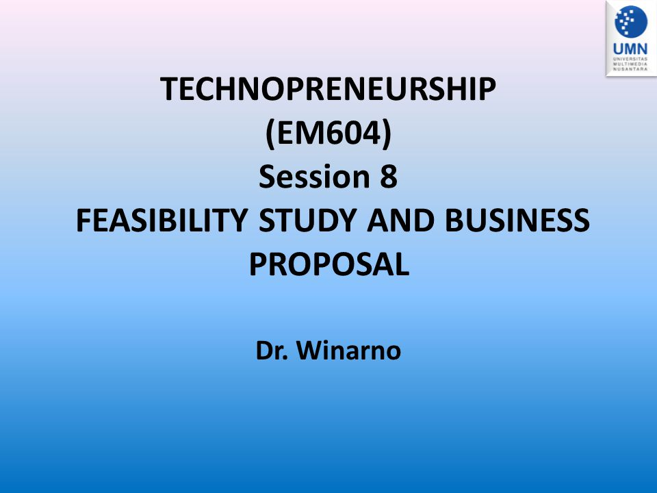 TECHNOPRENEURSHIP (EM604) Session 8 FEASIBILITY STUDY AND BUSINESS PROPOSAL