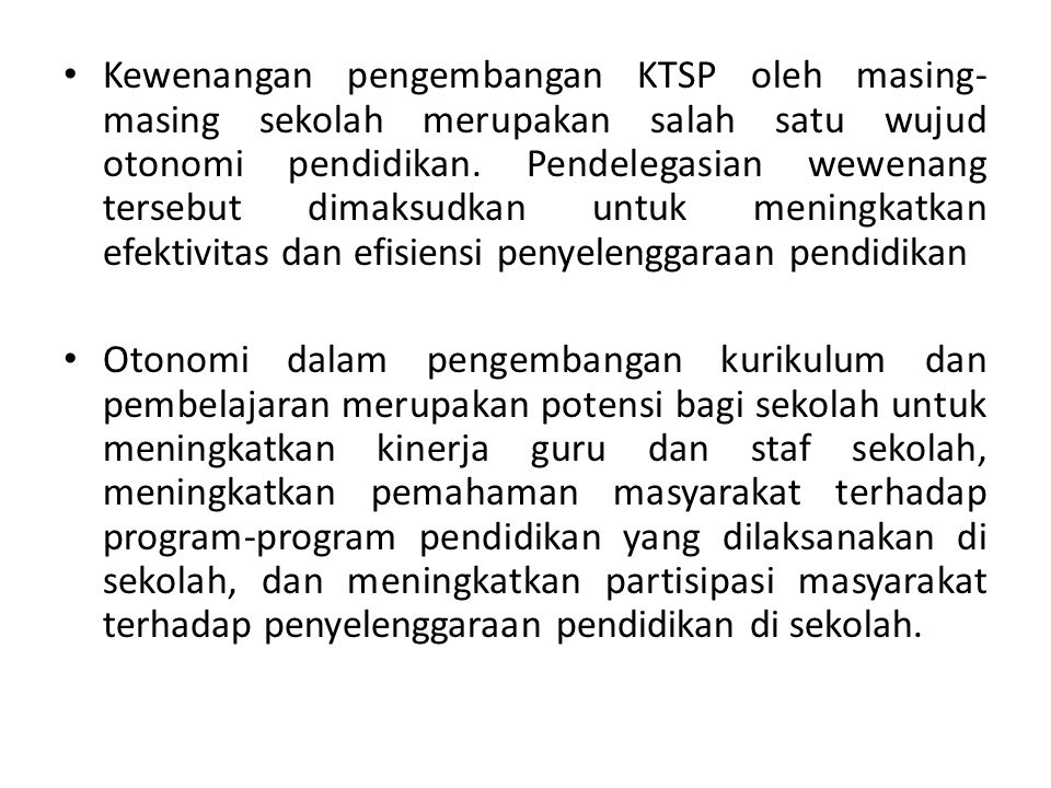 Kewenangan pengembangan KTSP oleh masing-masing sekolah merupakan salah satu wujud otonomi pendidikan. Pendelegasian wewenang tersebut dimaksudkan untuk meningkatkan efektivitas dan efisiensi penyelenggaraan pendidikan