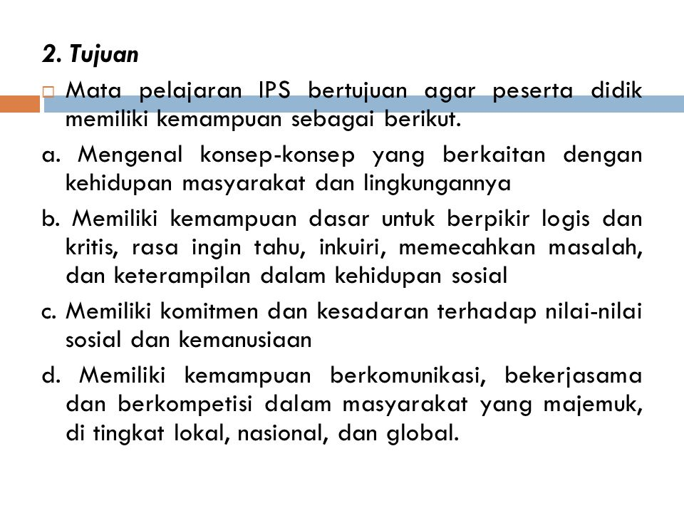 2. Tujuan Mata pelajaran IPS bertujuan agar peserta didik memiliki kemampuan sebagai berikut.