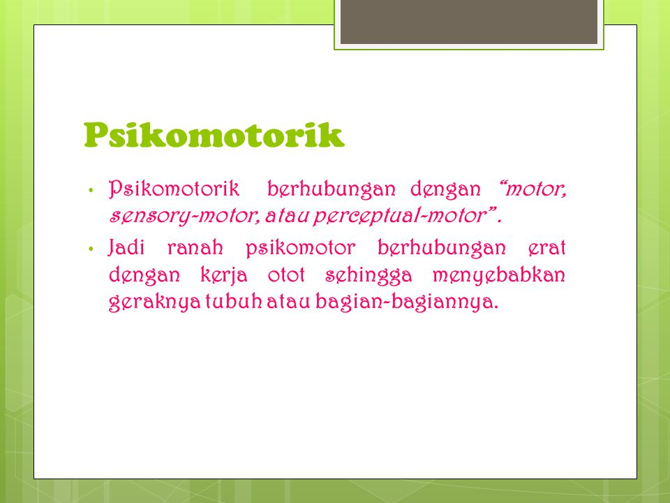 Psikomotorik Psikomotorik berhubungan dengan motor, sensory-motor, atau perceptual-motor .