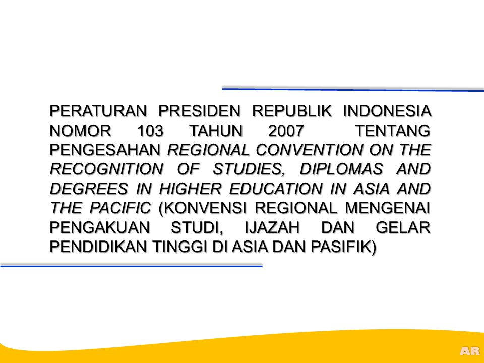 PERATURAN PRESIDEN REPUBLIK INDONESIA NOMOR 103 TAHUN 2007 TENTANG PENGESAHAN REGIONAL CONVENTION ON THE RECOGNITION OF STUDIES, DIPLOMAS AND DEGREES IN HIGHER EDUCATION IN ASIA AND THE PACIFIC (KONVENSI REGIONAL MENGENAI PENGAKUAN STUDI, IJAZAH DAN GELAR PENDIDIKAN TINGGI DI ASIA DAN PASIFIK)