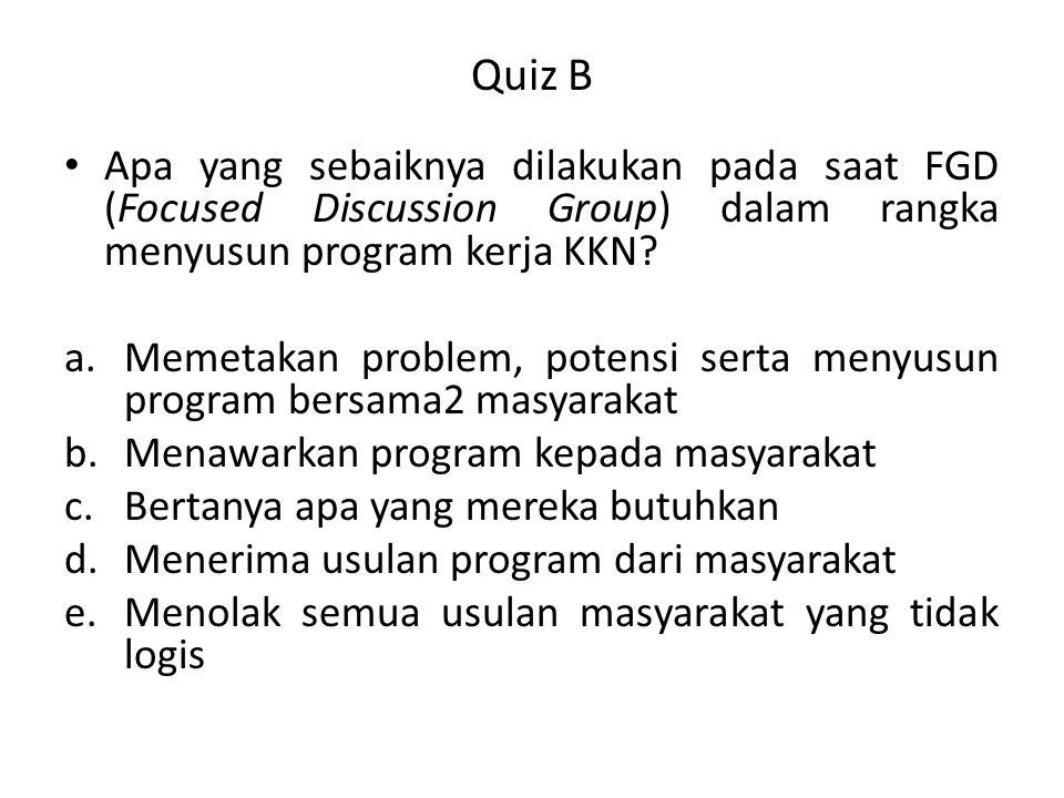 Quiz B Apa yang sebaiknya dilakukan pada saat FGD (Focused Discussion Group) dalam rangka menyusun program kerja KKN