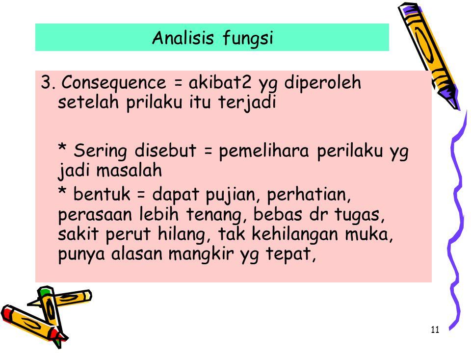 Analisis fungsi 3. Consequence = akibat2 yg diperoleh setelah prilaku itu terjadi. * Sering disebut = pemelihara perilaku yg jadi masalah.